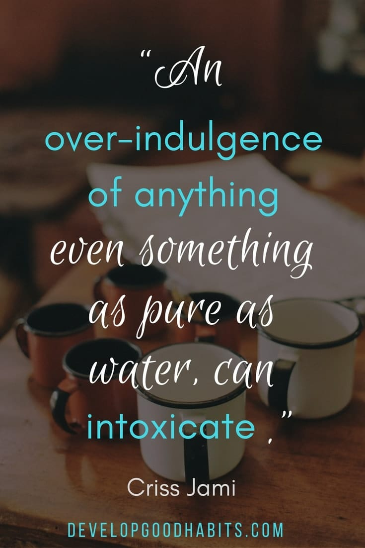 "healthy living quotes - ""An over-indulgence of anything, even something as pure as water, can intoxicate."" ― Criss Jami"