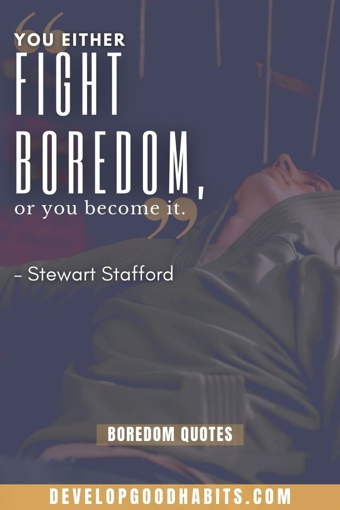 """""""You either fight boredom, or you become it."""" – Stewart Stafford 